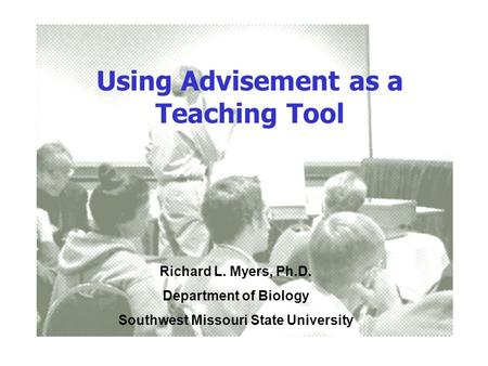 Using Advisement as a Teaching Tool Richard L. Myers, Ph.D. Department of Biology Southwest Missouri State University.