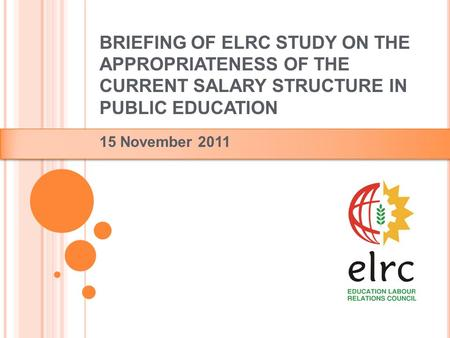 BRIEFING OF ELRC STUDY ON THE APPROPRIATENESS OF THE CURRENT SALARY STRUCTURE IN PUBLIC EDUCATION 15 November 2011.