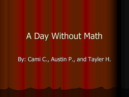 A Day Without Math By: Cami C., Austin P., and Tayler H.
