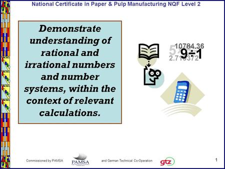 1 Commissioned by PAMSA and German Technical Co-Operation National Certificate in Paper & Pulp Manufacturing NQF Level 2 Demonstrate understanding of rational.