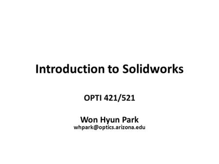 Introduction to Solidworks OPTI 421/521 Won Hyun Park