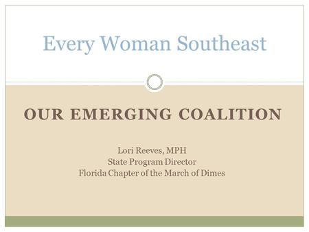 OUR EMERGING COALITION Every Woman Southeast Lori Reeves, MPH State Program Director Florida Chapter of the March of Dimes.