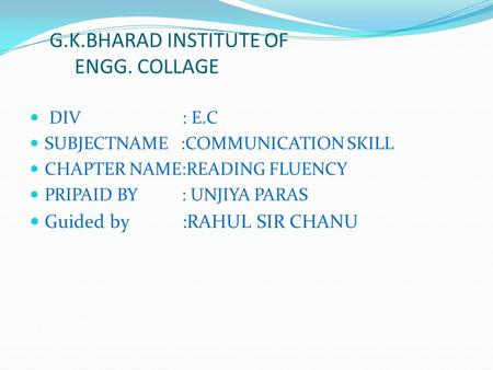 DIV : E.C SUBJECTNAME :COMMUNICATION SKILL CHAPTER NAME:READING FLUENCY PRIPAID BY : UNJIYA PARAS Guided by :RAHUL SIR CHANU G.K.BHARAD INSTITUTE OF ENGG.