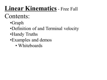 Linear Kinematics - Free Fall Contents: Graph Definition of and Terminal velocity Handy Truths Examples and demos Whiteboards.