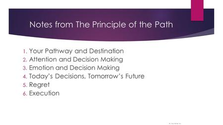 Notes from The Principle of the Path 1. Your Pathway and Destination 2. Attention and Decision Making 3. Emotion and Decision Making 4. Today's Decisions,