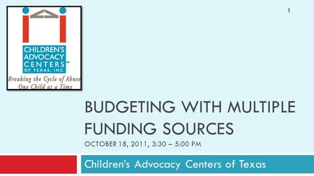 BUDGETING WITH MULTIPLE FUNDING SOURCES OCTOBER 18, 2011, 3:30 – 5:00 PM Children's Advocacy Centers of Texas 1.