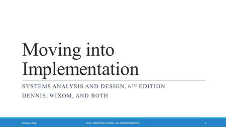 Moving into Implementation SYSTEMS ANALYSIS AND DESIGN, 6 TH EDITION DENNIS, WIXOM, AND ROTH © 2015 JOHN WILEY & SONS. ALL RIGHTS RESERVED.Roberta M. Roth.