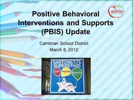 Positive Behavioral Interventions and Supports (PBIS) Update Cambrian School District March 8, 2012.