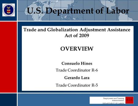 Employment and Training Administration DEPARTMENT OF LABOR ETA Trade and Globalization Adjustment Assistance Act of 2009 OVERVIEW Consuelo Hines Trade.