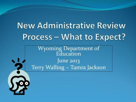 Wyoming Department of Education June 2013 Terry Walling ~ Tamra Jackson.