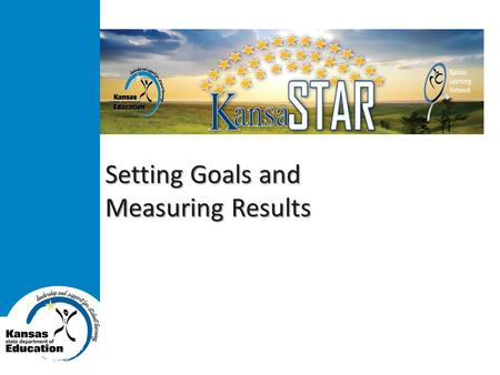 Setting Goals and Measuring Results. Kansas State Department of Education www.ksde.org Goals  Build capacity of the Kansas Learning Network, Kansas State.