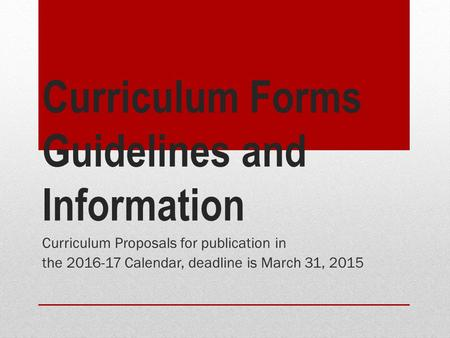 Curriculum Forms Guidelines and Information Curriculum Proposals for publication in the 2016-17 Calendar, deadline is March 31, 2015.