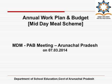 Department of School Education,Govt of Arunachal Pradesh Annual Work Plan & Budget [Mid Day Meal Scheme] MDM - PAB Meeting – Arunachal Pradesh on 07.03.2014.