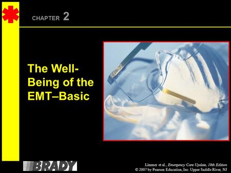 Limmer et al., Emergency Care Update, 10th Edition © 2007 by Pearson Education, Inc. Upper Saddle River, NJ CHAPTER 2 The Well- Being of the EMT–Basic.