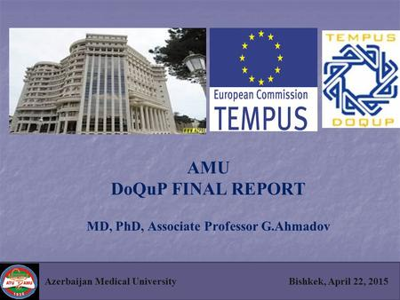 AMU DoQuP FINAL REPORT MD, PhD, Associate Professor G.Ahmadov Azerbaijan Medical University Bishkek, April 22, 2015.