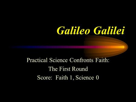 Galileo Galilei Practical Science Confronts Faith: The First Round Score: Faith 1, Science 0.