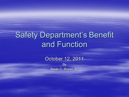 Safety Department's Benefit and Function October 12, 2011 By Kevin D. Bruner Sr.