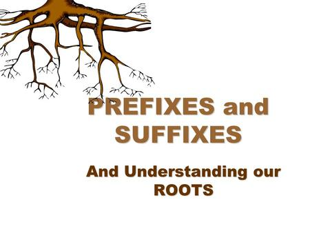 PREFIXES and SUFFIXES And Understanding our ROOTS.