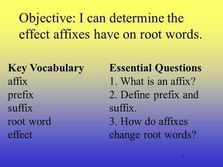 1 Objective: I can determine the effect affixes have on root words. Key Vocabulary affix prefix suffix root word effect Essential Questions 1. What is.