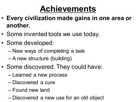 Achievements Every civilization made gains in one area or another. Some invented tools we use today. Some developed: –New ways of completing a task –A.