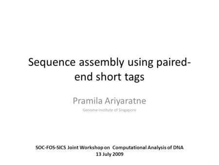 Sequence assembly using paired- end short tags Pramila Ariyaratne Genome Institute of Singapore SOC-FOS-SICS Joint Workshop on Computational Analysis of.