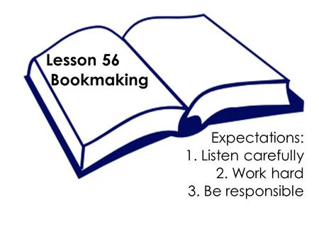 Lesson 56 Bookmaking Expectations: 1. Listen carefully 2. Work hard