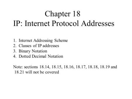 Chapter 18 IP: Internet Protocol Addresses 1. Internet Addressing Scheme 2. Classes of IP addresses 3. Binary Notation 4. Dotted Decimal Notation Note: