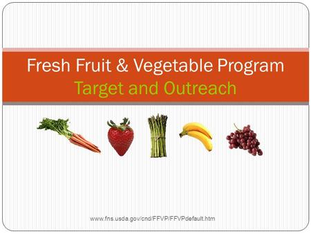 Fresh Fruit & Vegetable Program Target and Outreach www.fns.usda.gov/cnd/FFVP/FFVPdefault.htm.
