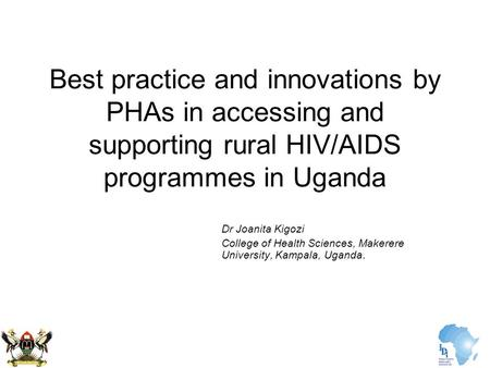 Best practice and innovations by PHAs in accessing and supporting rural HIV/AIDS programmes in Uganda Dr Joanita Kigozi College of Health Sciences, Makerere.