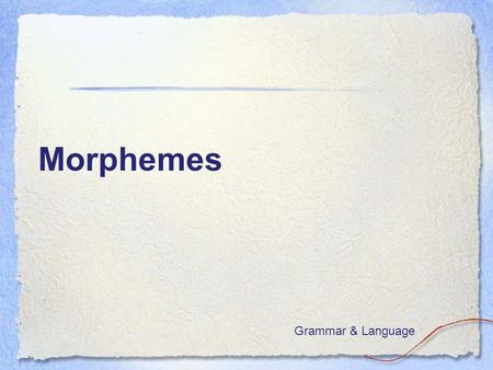 Morphemes Grammar & Language. Goal: I can use morphemes to spell new words  I don't know much about this topic.  I know a little about this topic.