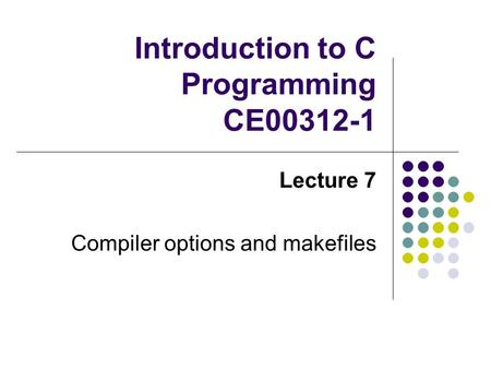 Introduction to C Programming CE00312-1 Lecture 7 Compiler options and makefiles.