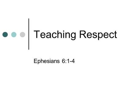 "Teaching Respect Ephesians 6:1-4. ""Today's youth love luxury and have bad manners. They hold authority in contempt; they no longer stand up when an adult."