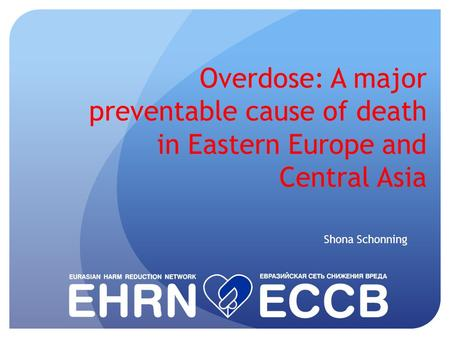 Overdose: A major preventable cause of death in Eastern Europe and Central Asia Shona Schonning.