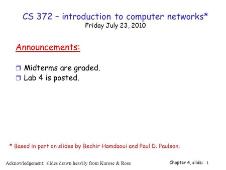 Chapter 4, slide: 1 CS 372 – introduction to computer networks* Friday July 23, 2010 Announcements: r Midterms are graded. r Lab 4 is posted. Acknowledgement: