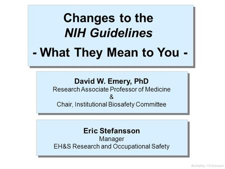 BioSafety-'13-Outreach Changes to the NIH Guidelines - What They Mean to You - David W. Emery, PhD Research Associate Professor of Medicine & Chair, Institutional.