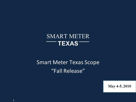 "SMART METER TEXAS Smart Meter Texas Scope ""Fall Release"" May 4-5, 2010 1."