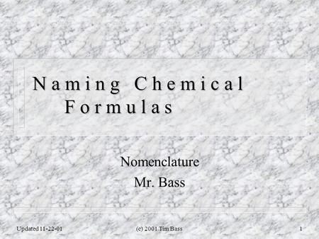 Updated 11-22-01(c) 2001 Tim Bass1 N a m i n g C h e m i c a l F o r m u l a s Nomenclature Mr. Bass.