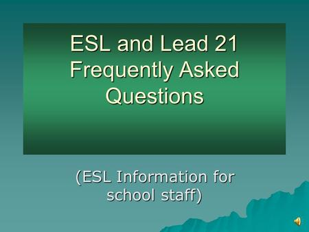 ESL and Lead 21 Frequently Asked Questions ESL and Lead 21 Frequently Asked Questions (ESL Information for school staff)