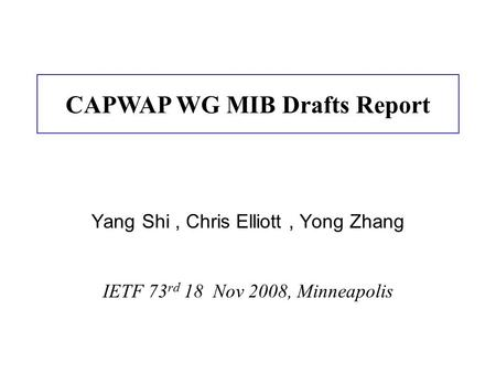 Yang Shi, Chris Elliott, Yong Zhang IETF 73 rd 18 Nov 2008, Minneapolis CAPWAP WG MIB Drafts Report.