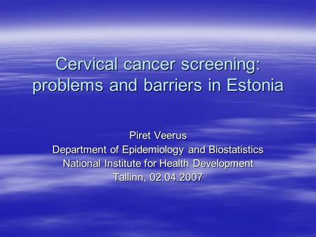Cervical cancer screening: problems and barriers in Estonia Piret Veerus Department of Epidemiology and Biostatistics National Institute for Health Development.