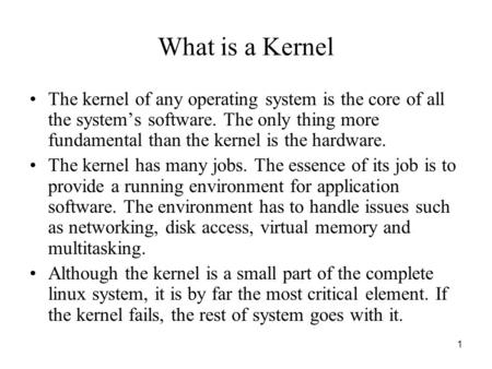 1 What is a Kernel The kernel of any operating system is the core of all the system's software. The only thing more fundamental than the kernel is the.