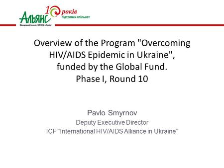 "Pavlo Smyrnov Deputy Executive Director ICF ""International HIV/AIDS Alliance in Ukraine"" Overview of the Program Overcoming HIV/AIDS Epidemic in Ukraine,"