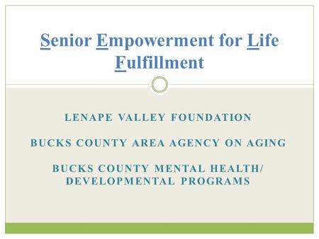 LENAPE VALLEY FOUNDATION BUCKS COUNTY AREA AGENCY ON AGING BUCKS COUNTY MENTAL HEALTH/ DEVELOPMENTAL PROGRAMS Senior Empowerment for Life Fulfillment.