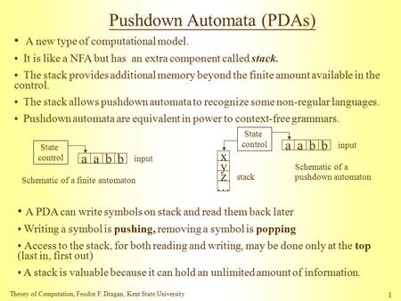 Theory of Computation, Feodor F. Dragan, Kent State University 1 Pushdown Automata (PDAs) A new type of computational model. It is like a NFA but has an.