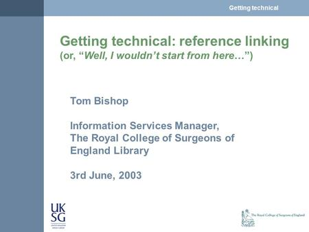 "Getting technical: reference linking (or, ""Well, I wouldn't start from here…"") Tom Bishop Information Services Manager, The Royal College of Surgeons of."