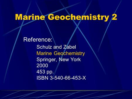 Marine Geochemistry 2 Reference: Schulz and Zabel Marine Geochemistry Springer, New York 2000 453 pp. ISBN 3-540-66-453-X.