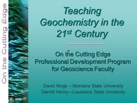 On the Cutting Edge Professional Development Program for Geoscience Faculty David Mogk – Montana State University Darrell Henry—Louisiana State University.