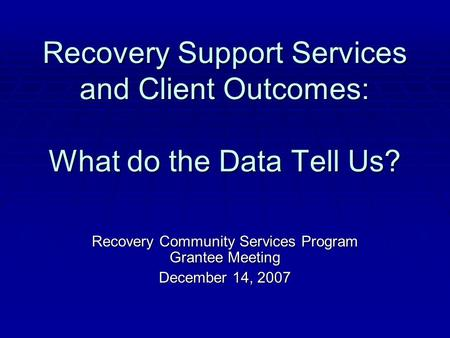 Recovery Support Services and Client Outcomes: What do the Data Tell Us? Recovery Community Services Program Grantee Meeting December 14, 2007.