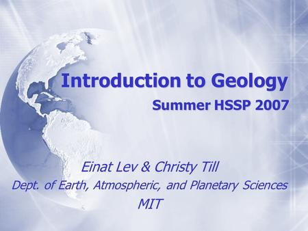 Introduction to Geology Summer HSSP 2007 Einat Lev & Christy Till Dept. of Earth, Atmospheric, and Planetary Sciences MIT Einat Lev & Christy Till Dept.