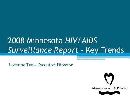2008 Minnesota HIV/AIDS Surveillance Report - Key Trends Lorraine Teel- Executive Director.